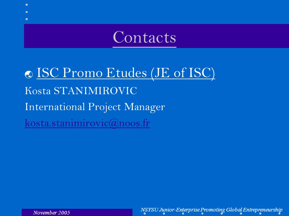 NSYSU Junior-Enterprise Promoting Global Entrepreneurship November 2005 Contacts  ISC Promo Etudes (JE of ISC) Kosta STANIMIROVIC International Project Manager kosta.stanimirovic@noos.fr