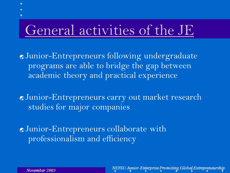 NSYSU Junior-Enterprise Promoting Global Entrepreneurship November 2005 General activities of the JE  Junior-Entrepreneurs following undergraduate programs are able to bridge the gap between academic theory and practical experience  Junior-Entrepreneurs carry out market research studies for major companies  Junior-Entrepreneurs collaborate with professionalism and efficiency