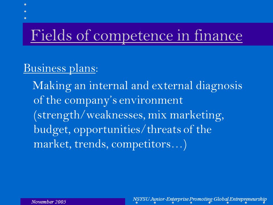 NSYSU Junior-Enterprise Promoting Global Entrepreneurship November 2005 Fields of competence in finance Business plans: Making an internal and external diagnosis of the company's environment (strength/weaknesses, mix marketing, budget, opportunities/threats of the market, trends, competitors…)
