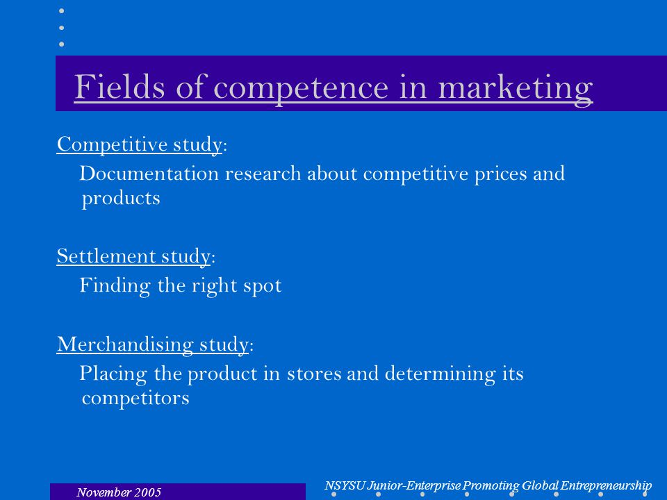 NSYSU Junior-Enterprise Promoting Global Entrepreneurship November 2005 Fields of competence in marketing Competitive study: Documentation research about competitive prices and products Settlement study: Finding the right spot Merchandising study: Placing the product in stores and determining its competitors