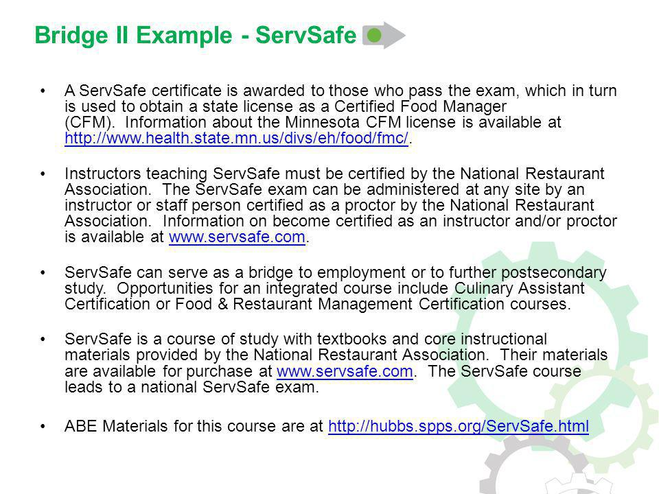 Bridge II Example - ServSafe A ServSafe certificate is awarded to those who pass the exam, which in turn is used to obtain a state license as a Certified Food Manager (CFM).
