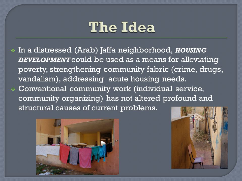  In a distressed (Arab) Jaffa neighborhood, HOUSING DEVELOPMENT could be used as a means for alleviating poverty, strengthening community fabric (crime, drugs, vandalism), addressing acute housing needs.