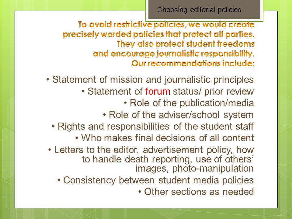 Statement of mission and journalistic principles Statement of forum status/ prior review Role of the publication/media Role of the adviser/school system Rights and responsibilities of the student staff Who makes final decisions of all content Letters to the editor, advertisement policy, how to handle death reporting, use of others' images, photo-manipulation Consistency between student media policies Other sections as needed Choosing editorial policies
