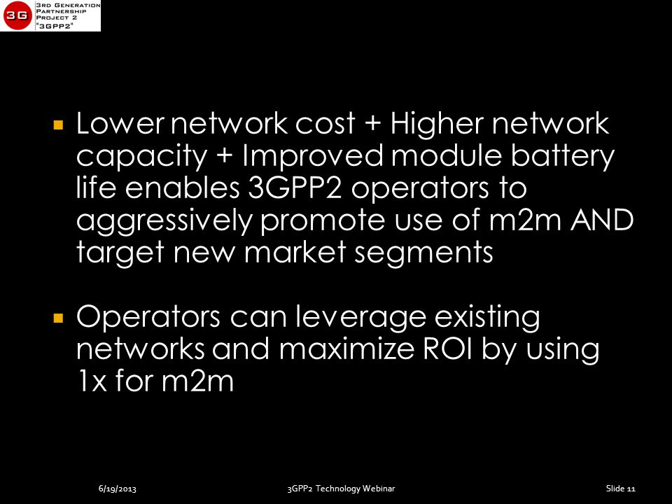 3GPP2 Technology Webinar  Lower network cost + Higher network capacity + Improved module battery life enables 3GPP2 operators to aggressively promote use of m2m AND target new market segments  Operators can leverage existing networks and maximize ROI by using 1x for m2m Slide 116/19/2013