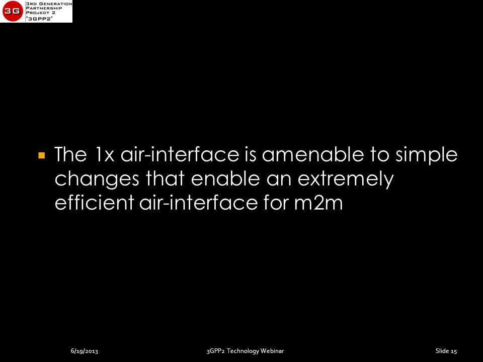 3GPP2 Technology Webinar  The 1x air-interface is amenable to simple changes that enable an extremely efficient air-interface for m2m Slide 156/19/2013