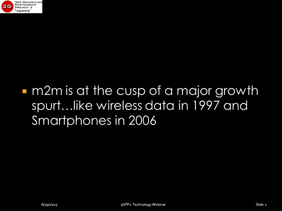3GPP2 Technology Webinar  m2m is at the cusp of a major growth spurt…like wireless data in 1997 and Smartphones in 2006 Slide 26/19/2013