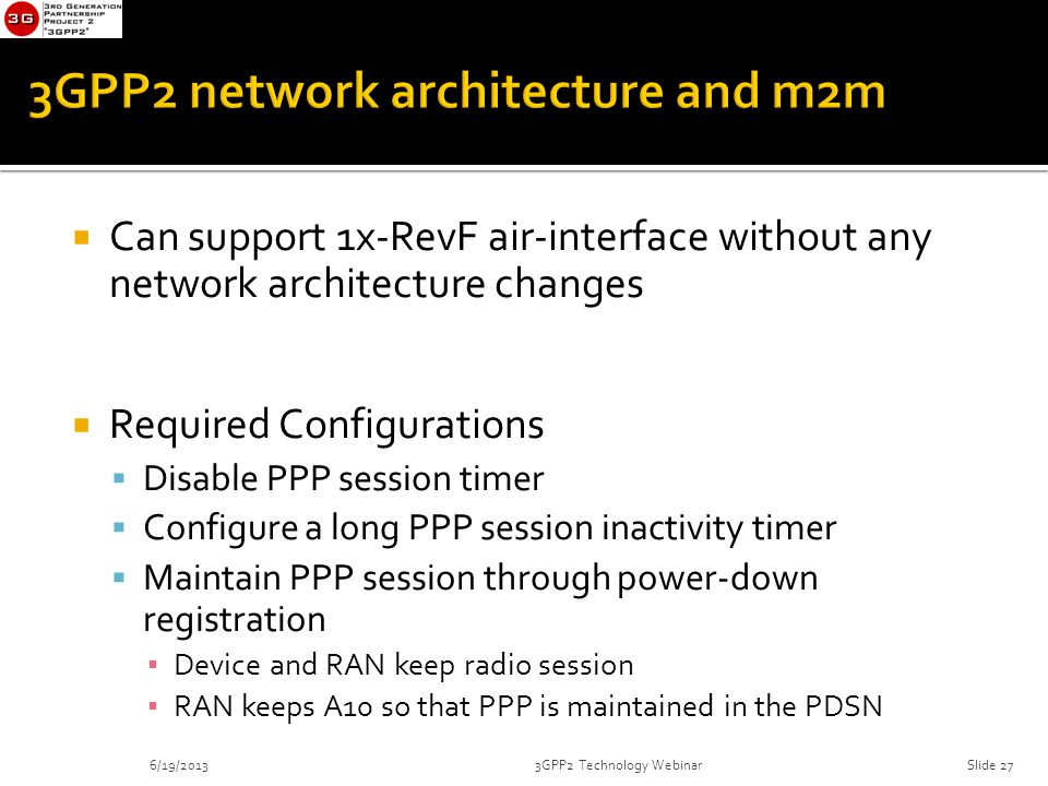  Can support 1x-RevF air-interface without any network architecture changes  Required Configurations  Disable PPP session timer  Configure a long PPP session inactivity timer  Maintain PPP session through power-down registration ▪ Device and RAN keep radio session ▪ RAN keeps A10 so that PPP is maintained in the PDSN 6/19/20133GPP2 Technology WebinarSlide 27