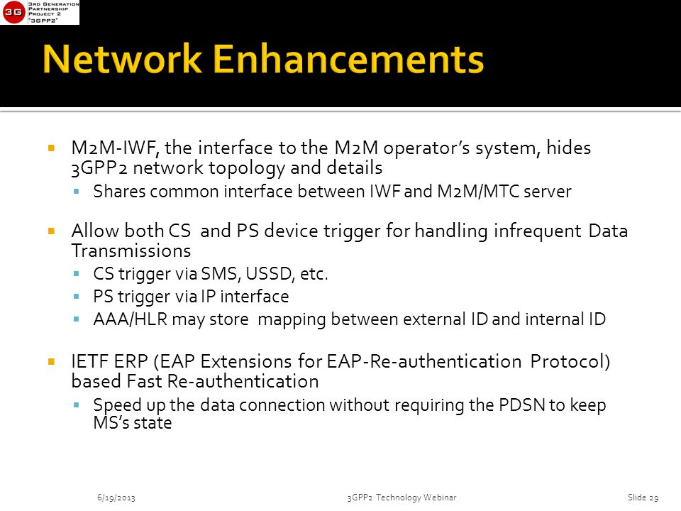  M2M-IWF, the interface to the M2M operator's system, hides 3GPP2 network topology and details  Shares common interface between IWF and M2M/MTC server  Allow both CS and PS device trigger for handling infrequent Data Transmissions  CS trigger via SMS, USSD, etc.