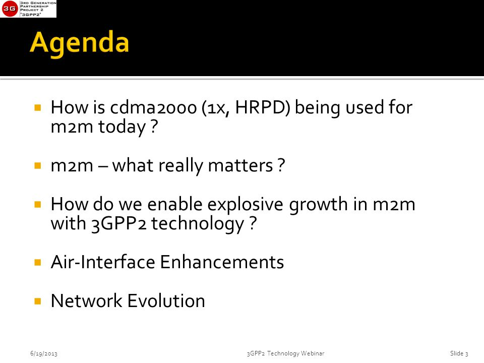  How is cdma2000 (1x, HRPD) being used for m2m today ?  m2m – what really matters ?  How do we enable explosive growth in m2m with 3GPP2 technology