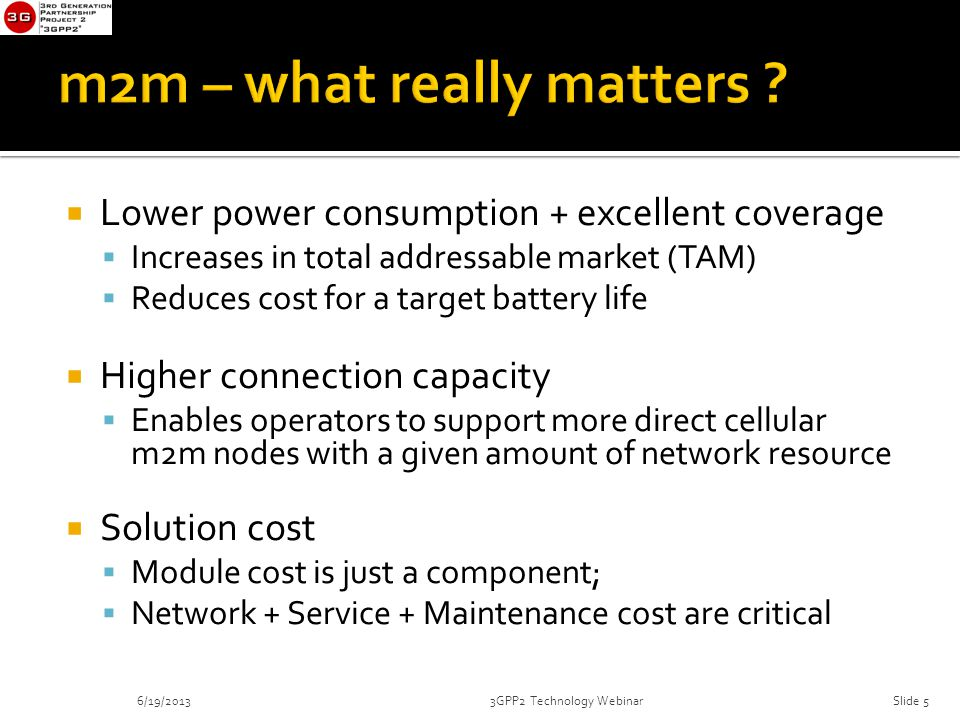  Lower power consumption + excellent coverage  Increases in total addressable market (TAM)  Reduces cost for a target battery life  Higher connection capacity  Enables operators to support more direct cellular m2m nodes with a given amount of network resource  Solution cost  Module cost is just a component;  Network + Service + Maintenance cost are critical 6/19/20133GPP2 Technology WebinarSlide 5