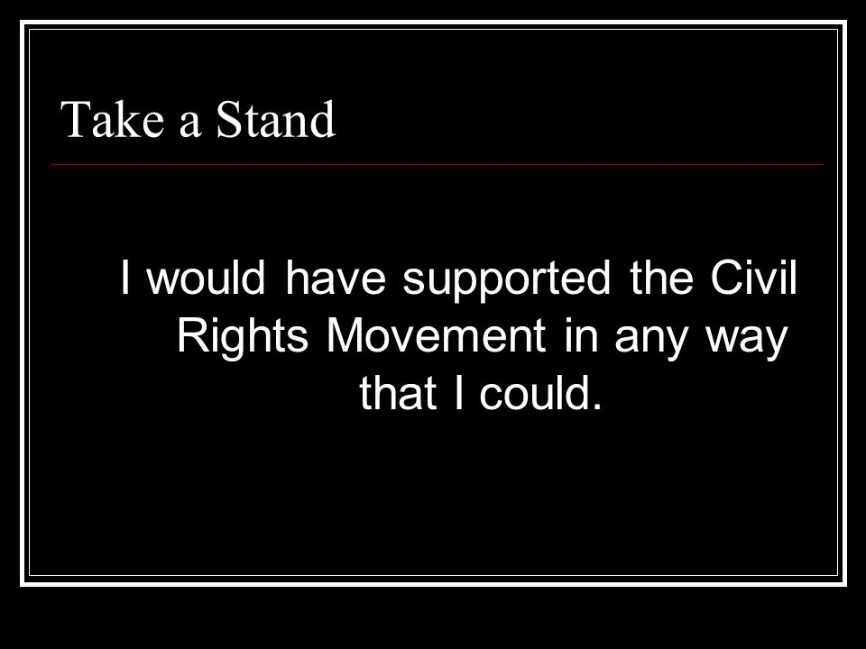 Take a Stand I would have supported the Civil Rights Movement in any way that I could.