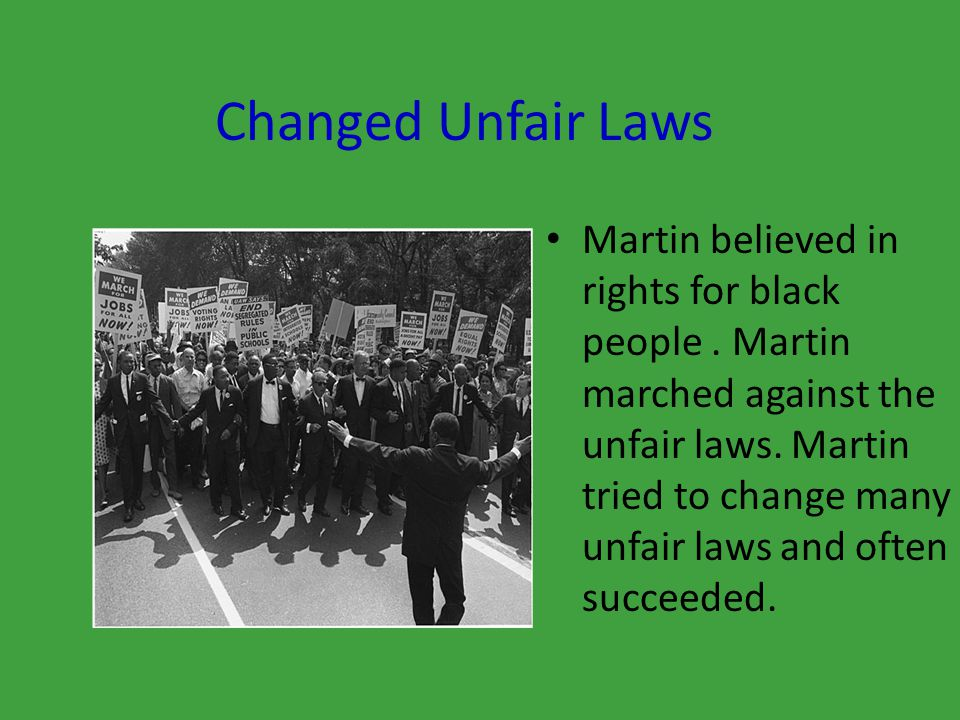 Changed Unfair Laws Martin believed in rights for black people.