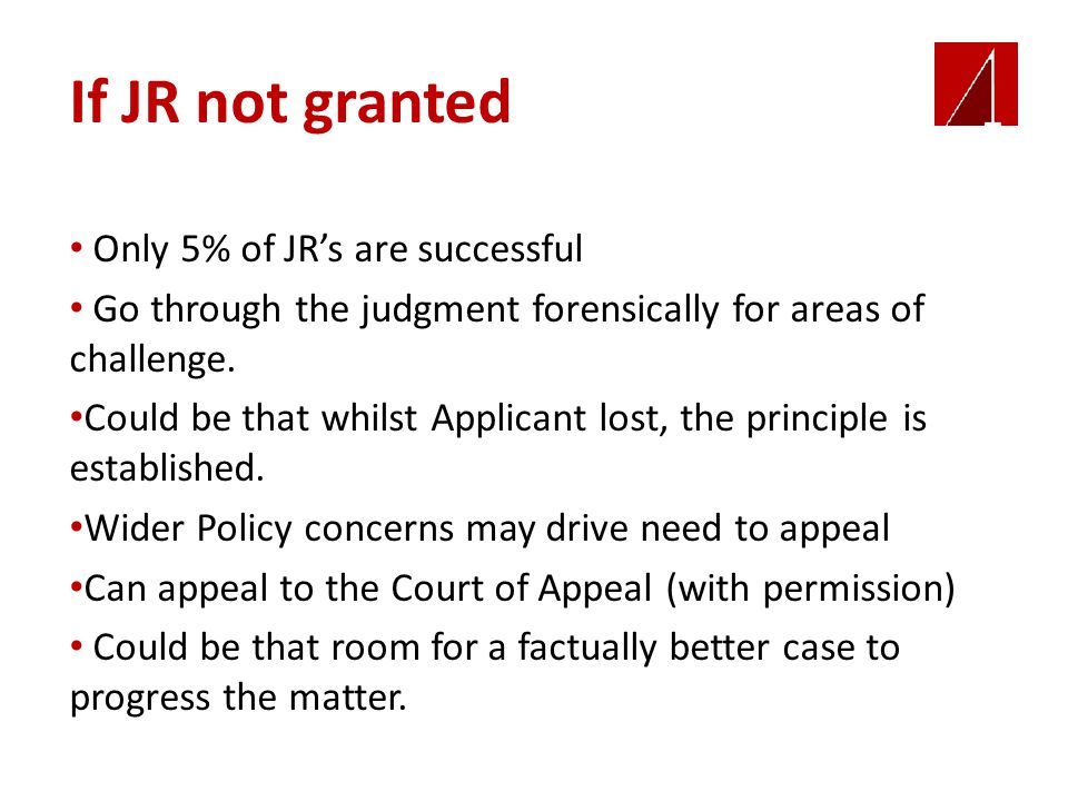 If JR not granted Only 5% of JR's are successful Go through the judgment forensically for areas of challenge.