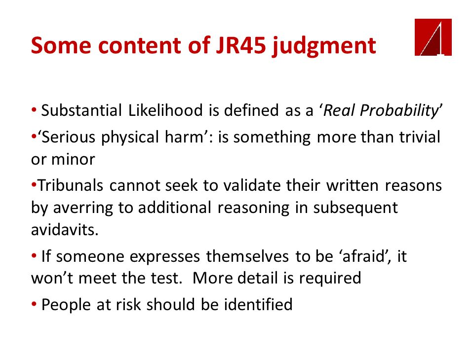 Some content of JR45 judgment Substantial Likelihood is defined as a 'Real Probability' 'Serious physical harm': is something more than trivial or minor Tribunals cannot seek to validate their written reasons by averring to additional reasoning in subsequent avidavits.