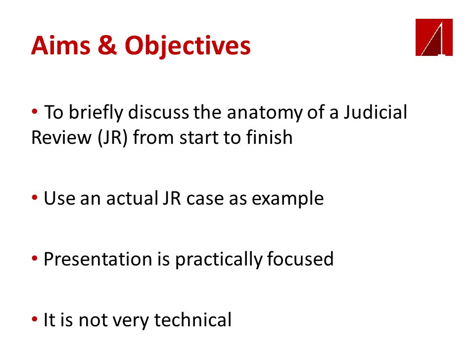 Aims & Objectives To briefly discuss the anatomy of a Judicial Review (JR) from start to finish Use an actual JR case as example Presentation is practically focused It is not very technical