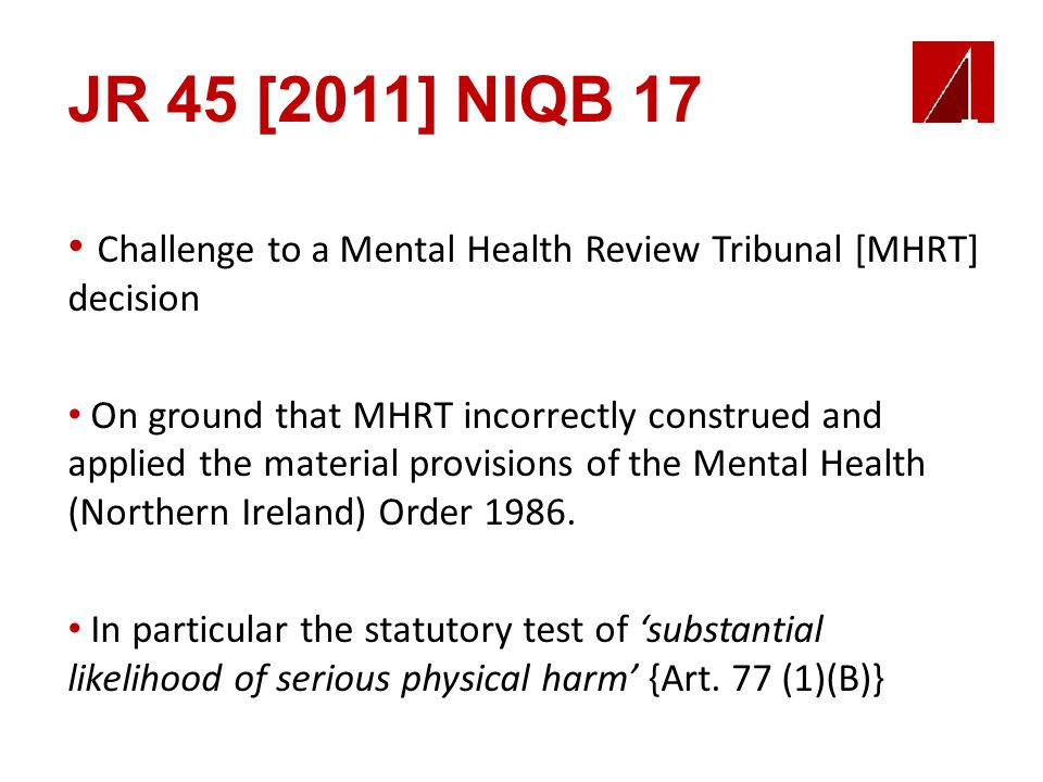 JR 45 [2011] NIQB 17 Challenge to a Mental Health Review Tribunal [MHRT] decision On ground that MHRT incorrectly construed and applied the material provisions of the Mental Health (Northern Ireland) Order 1986.