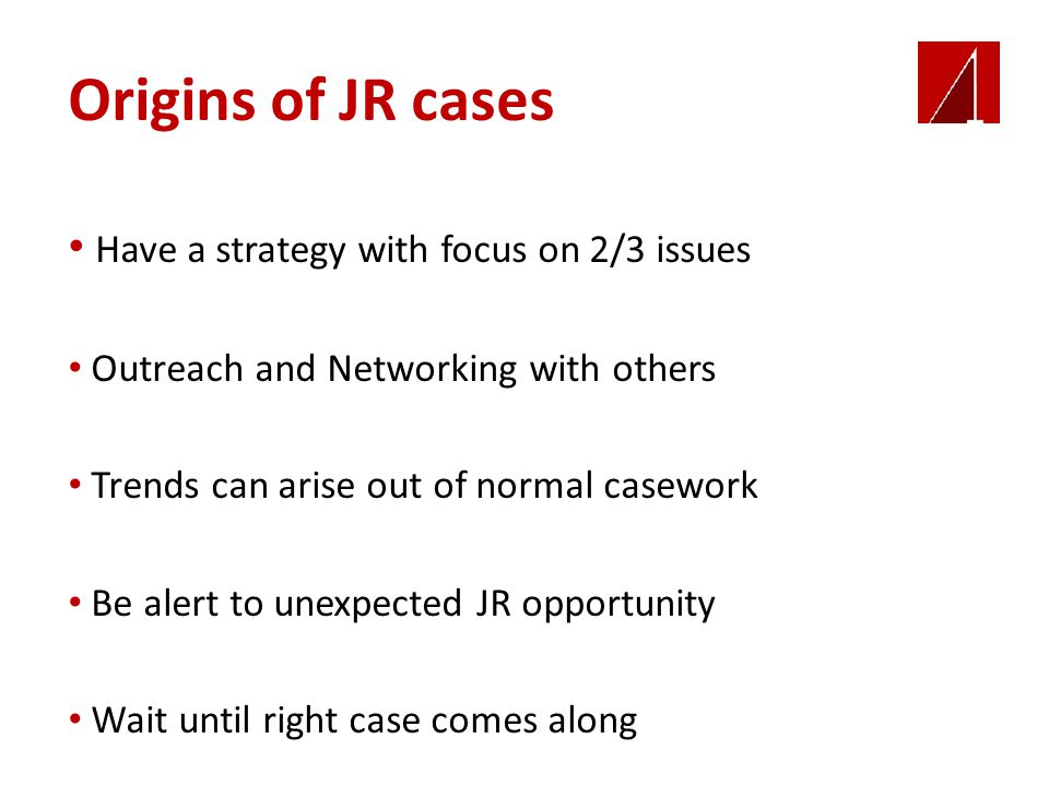 Origins of JR cases Have a strategy with focus on 2/3 issues Outreach and Networking with others Trends can arise out of normal casework Be alert to u