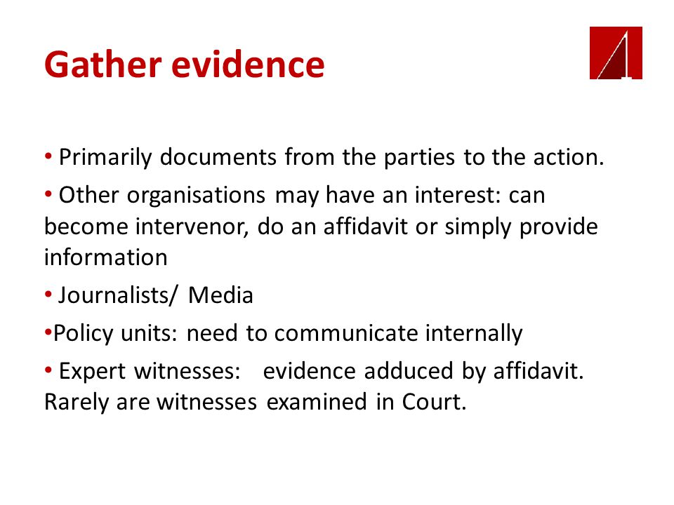 Gather evidence Primarily documents from the parties to the action. Other organisations may have an interest: can become intervenor, do an affidavit o