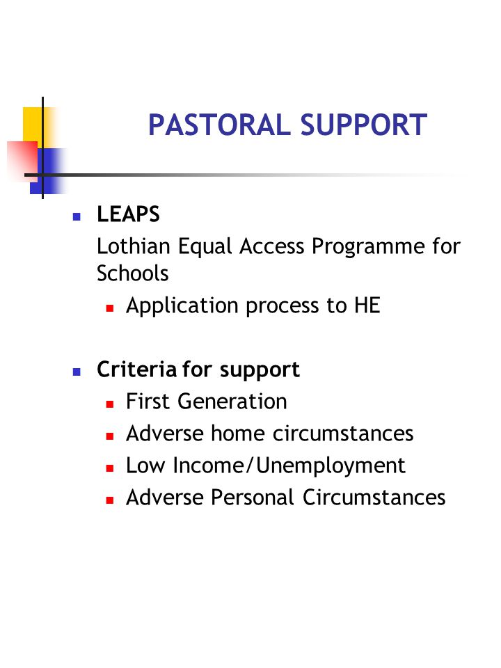 PASTORAL SUPPORT LEAPS Lothian Equal Access Programme for Schools Application process to HE Criteria for support First Generation Adverse home circumstances Low Income/Unemployment Adverse Personal Circumstances