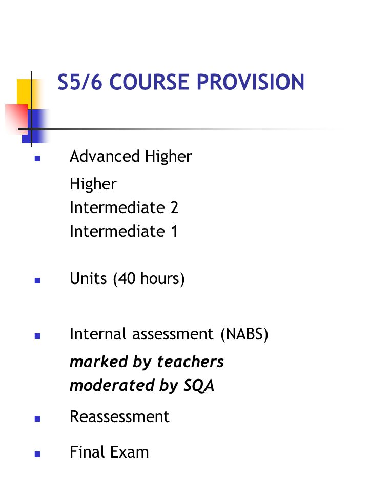 S5/6 COURSE PROVISION Advanced Higher Higher Intermediate 2 Intermediate 1 Units (40 hours) Internal assessment (NABS) marked by teachers moderated by SQA Reassessment Final Exam