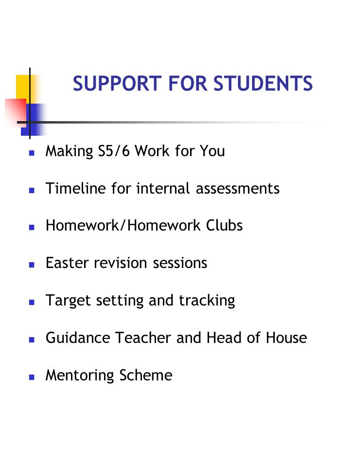 SUPPORT FOR STUDENTS Making S5/6 Work for You Timeline for internal assessments Homework/Homework Clubs Easter revision sessions Target setting and tracking Guidance Teacher and Head of House Mentoring Scheme
