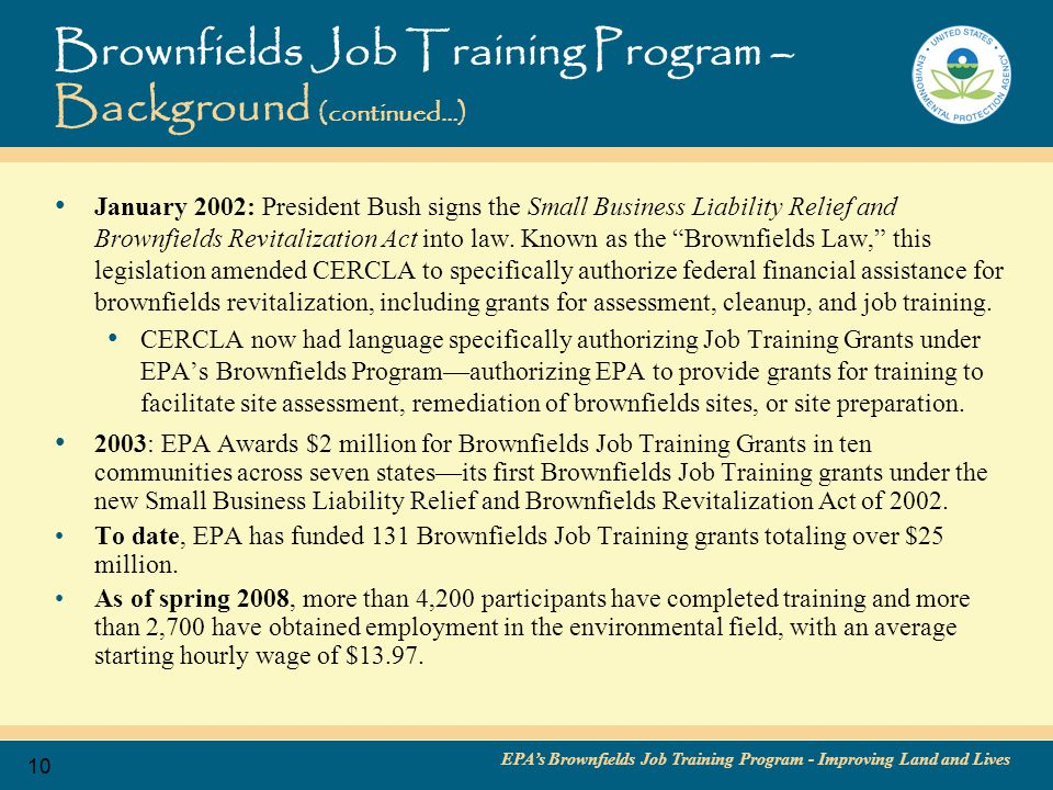 EPA's Brownfields Job Training Program - Improving Land and Lives 11 Brownfields Job Training Program- Overview (continued…) Recipients of Brownfields Job Training Grants Through its Brownfields Job Training Program, EPA awards competitive grants to develop environmental cleanup and health and safety training programs for unemployed and underemployed, predominately low-income and minority residents of brownfields-impacted communities.
