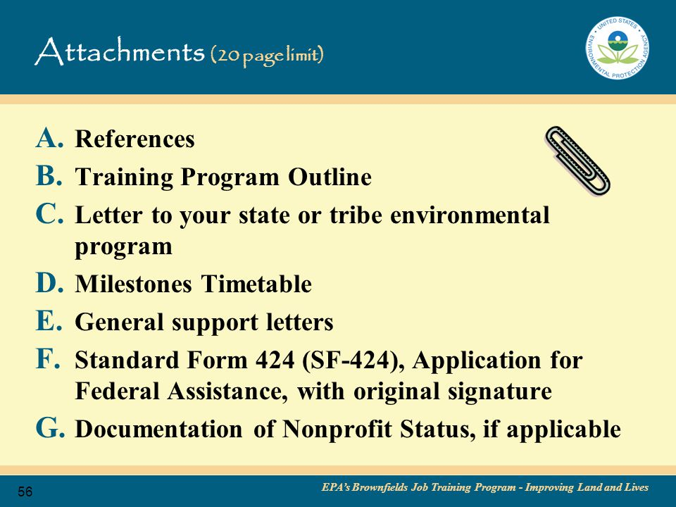 EPA's Brownfields Job Training Program - Improving Land and Lives 57 Attachments: A – G (20-page limit) A: References Two employers who have hired participants in the past Two neighborhood and/or community-based organizations aiding in the development of your program Two organizations from the employer community B: Training Program Outline C: Letter to your state environmental program D: Milestone Timetable E: General support letters A support letter from a past graduate is a good thing.