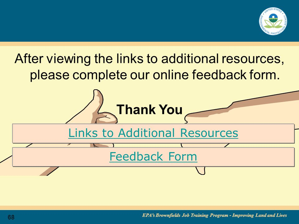 EPA's Brownfields Job Training Program - Improving Land and Lives 68 After viewing the links to additional resources, please complete our online feedback form.