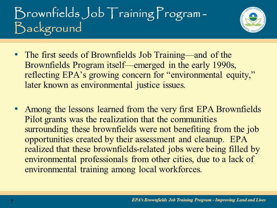 EPA's Brownfields Job Training Program - Improving Land and Lives 8 Brownfields Job Training Program – Background (continued…) While EPA had no resources allocated for Job Training during the initial years of the Brownfields Program, the Agency had already collaborated with HMTRI to offer environmental education and training program assistance to community colleges located near Superfund and other hazardous waste sites.
