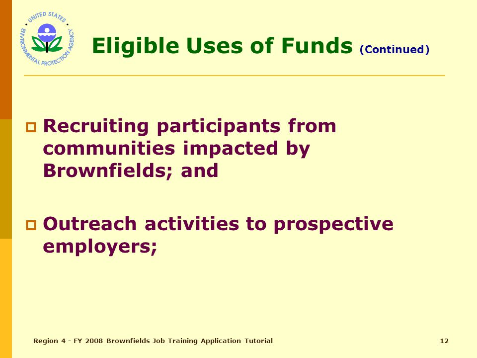 Region 4 - FY 2008 Brownfields Job Training Application Tutorial11 Eligible Uses of Funds (Continued)  Training participants in the use of techniques and methods for cleanup of UST and other sites contaminated by: Petroleum products, Asbestos, or Lead where included in a comprehensive curriculum.