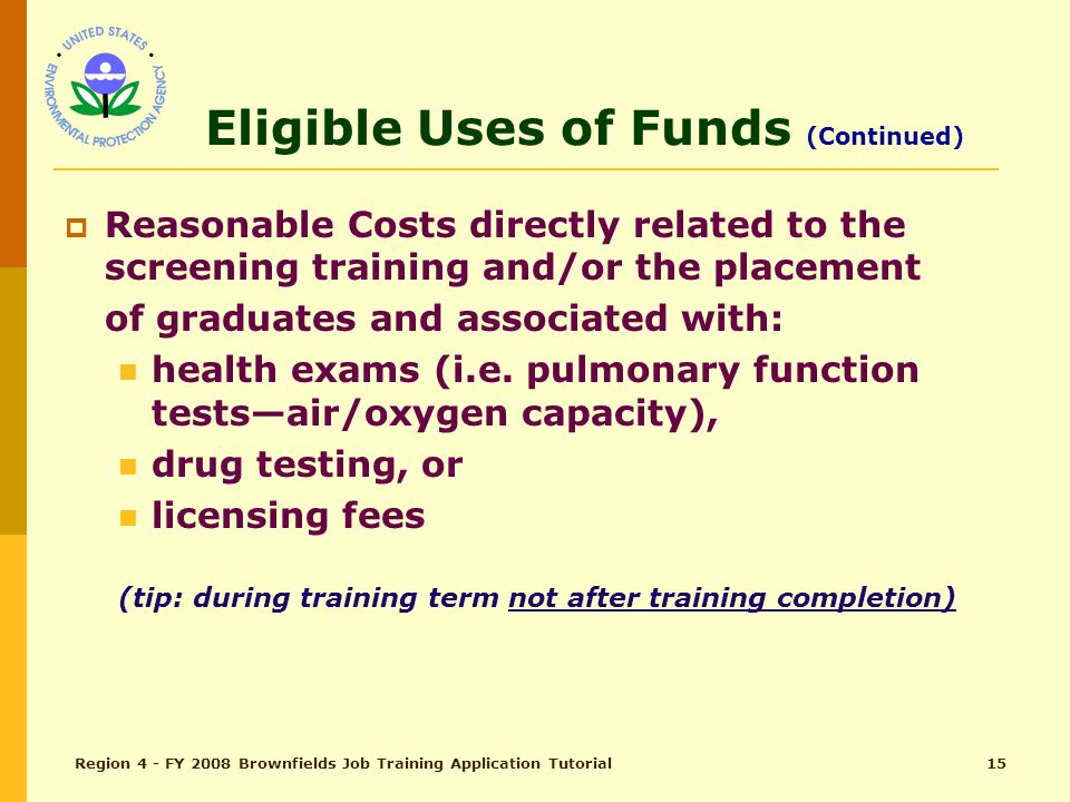 Region 4 - FY 2008 Brownfields Job Training Application Tutorial14 Eligible Uses of Funds (Continued)  Reasonable costs associated with procuring a contractor.
