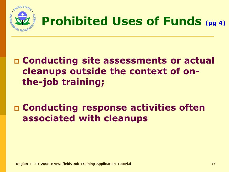 Region 4 - FY 2008 Brownfields Job Training Application Tutorial16 Eligible Uses of Funds (Continued)  Providing light refreshments for graduation ceremonies;  Reasonable rental fees associated with training facilities; and,  Reasonable costs associated with transportation for trainees for site visits during training.