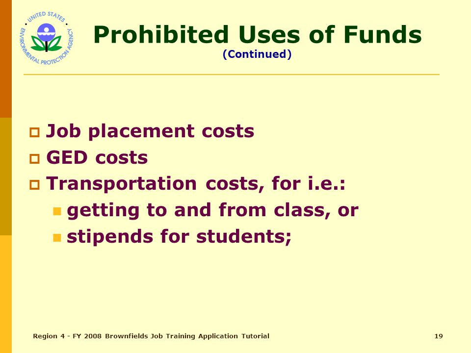 Region 4 - FY 2008 Brownfields Job Training Application Tutorial18 Prohibited Uses of Funds (Continued)  General or life skills education activities, such as remedial classes in math and reading;  Job readiness training, such as developing resumes and acquiring interview skills;
