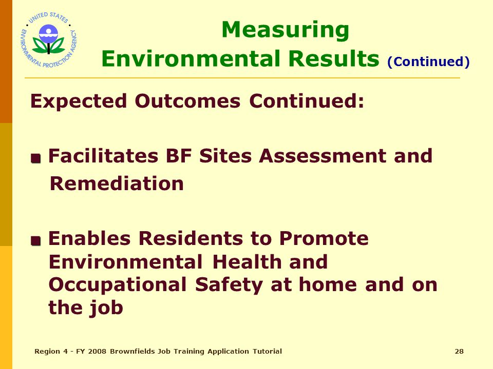 Region 4 - FY 2008 Brownfields Job Training Application Tutorial27 Measuring Environmental Results (Continued) Expected Outcomes Continued: ■ ■ Enhances Skills as Environmental Technician ■ ■ Increases Environmental Workforce