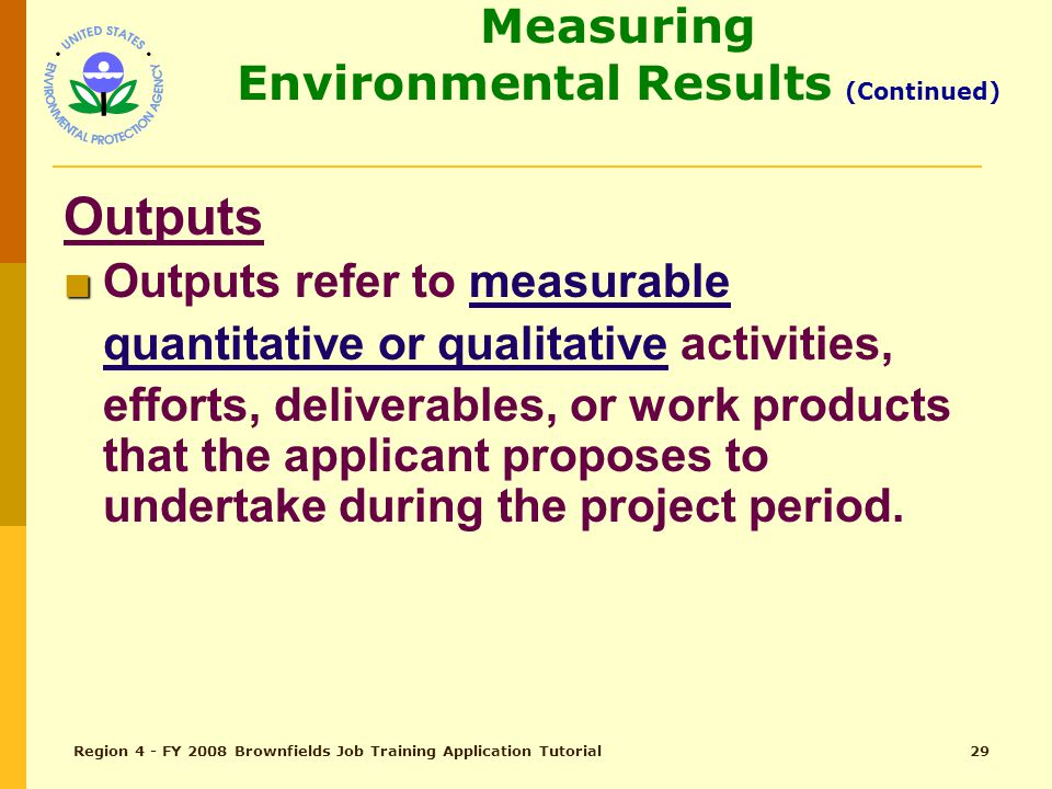 Region 4 - FY 2008 Brownfields Job Training Application Tutorial28 Measuring Environmental Results (Continued) Expected Outcomes Continued: ■ ■ Facilitates BF Sites Assessment and Remediation ■ ■ Enables Residents to Promote Environmental Health and Occupational Safety at home and on the job
