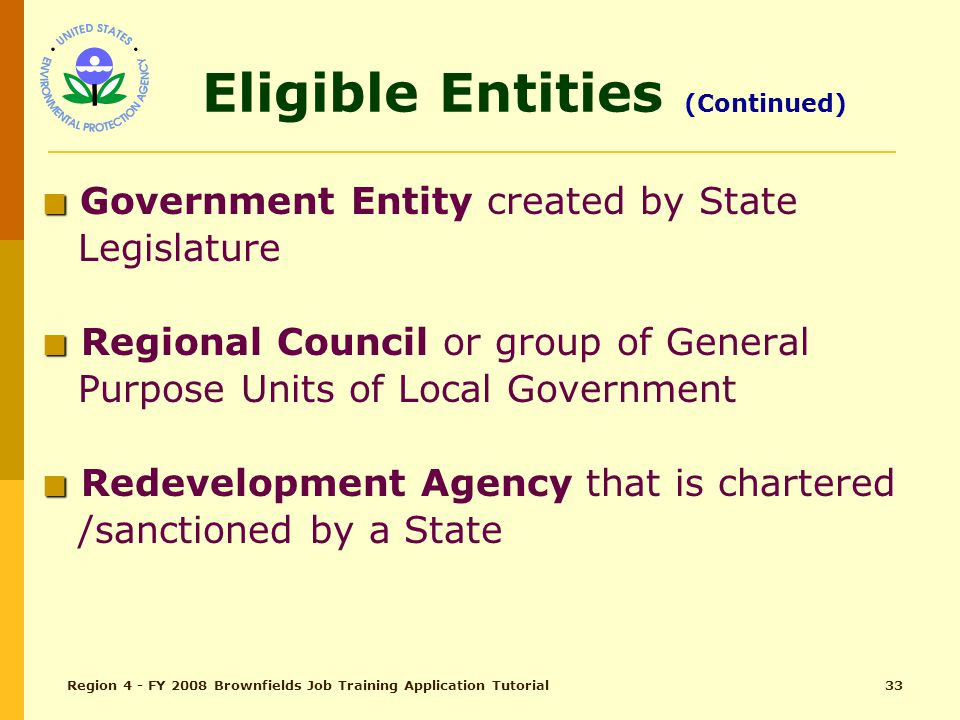 Region 4 - FY 2008 Brownfields Job Training Application Tutorial32 Eligible Entities (pg 8) ■ ■ Local Government/General Purpose Unit ■ ■ Land Clearance Authority or other quasi-governmental entity that operates under the supervision and control of, or as an agent of, a general purpose unit of local government