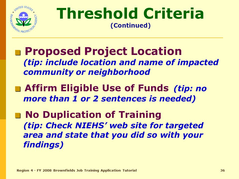 Region 4 - FY 2008 Brownfields Job Training Application Tutorial35 Threshold Criteria (pg 9) ■ ■ Applicant Eligibility (tip: state legal authority and copy of documentation where warranted) ■ ■ Previous EPA JT Grant History (tip: if performance (training and placement) record is successful, state so and how; if not successful, state so and why; and, state how program changes will ensure success)