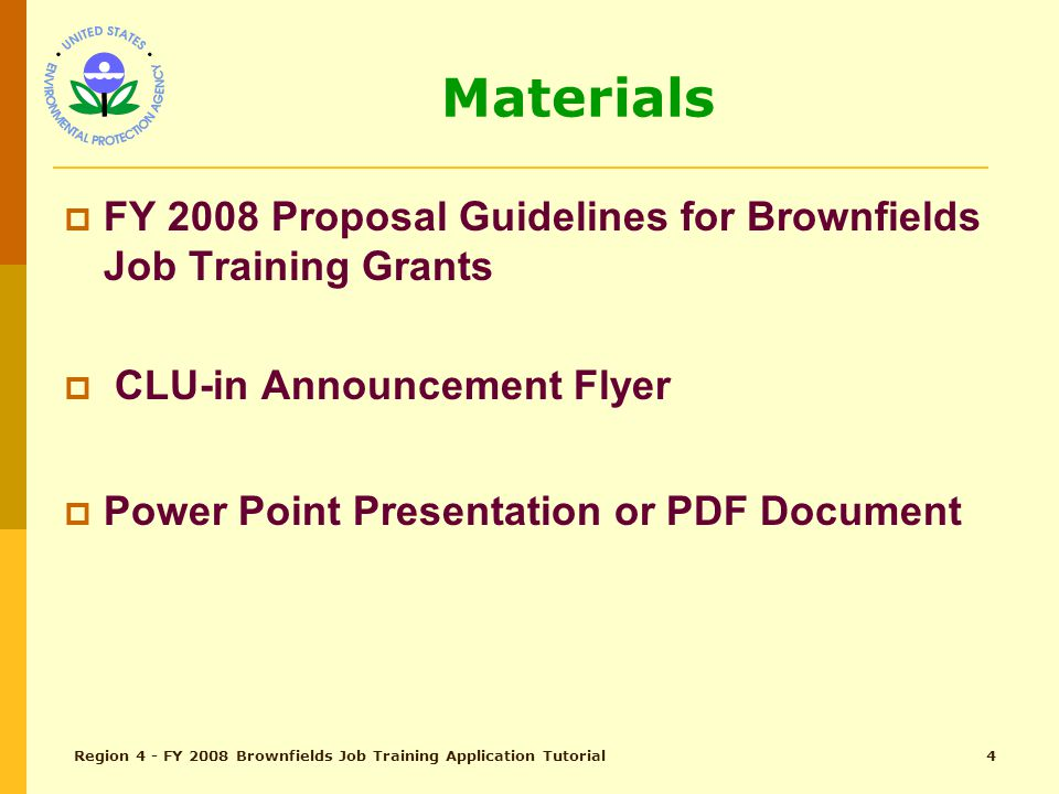 Region 4 - FY 2008 Brownfields Job Training Application Tutorial3 Agenda  10:00 am Welcome & Introduction  10:05 am Overview of Grants  10:10 am Job Training Program Overview  10:10 am Cover Letter & Threshold Criteria  10:25 am Ranking Criteria  11:15 am Strengths and Weaknesses  11:30 am Questions and Answers