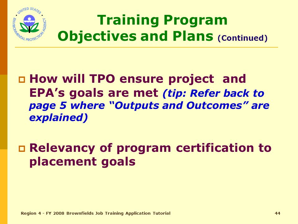 Region 4 - FY 2008 Brownfields Job Training Application Tutorial43 Training Program Objectives and Plans (pg 23) Total Points – 20  State Objectives and project results (14)*  How will TPO ensure goals are met (tip: Refer back to page 5 where Outputs and Outcomes are explained)  Relevancy of program certification to placement goals