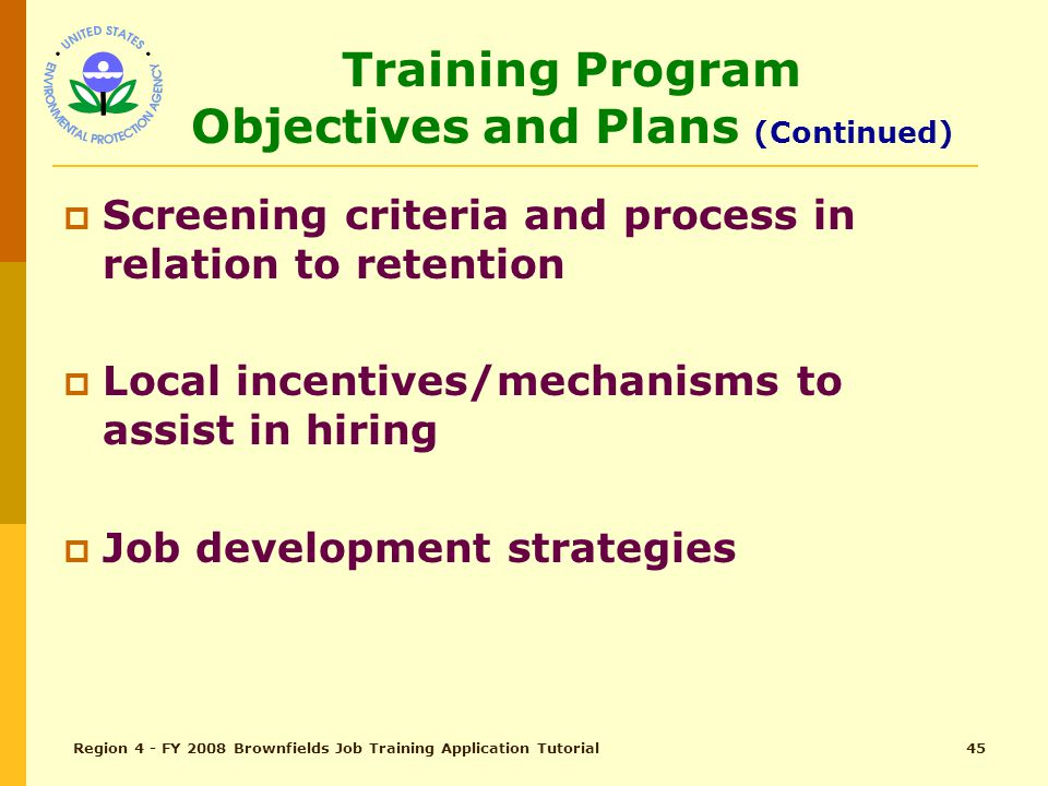 Region 4 - FY 2008 Brownfields Job Training Application Tutorial44 Training Program Objectives and Plans (Continued)  How will TPO ensure project and EPA's goals are met (tip: Refer back to page 5 where Outputs and Outcomes are explained)  Relevancy of program certification to placement goals