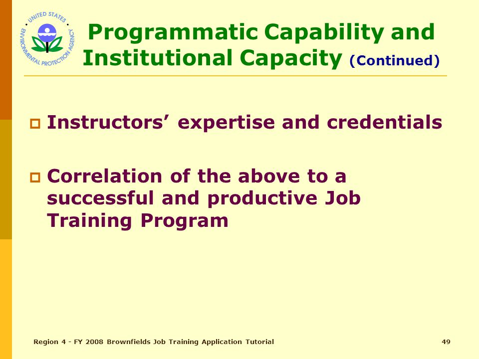 Region 4 - FY 2008 Brownfields Job Training Application Tutorial48 Programmatic Capability and Institutional Capacity (pg 25)  Total Points – 15  Project management ability Past performance in grant management History of meeting reporting requirements  Institutional capacity to conduct training