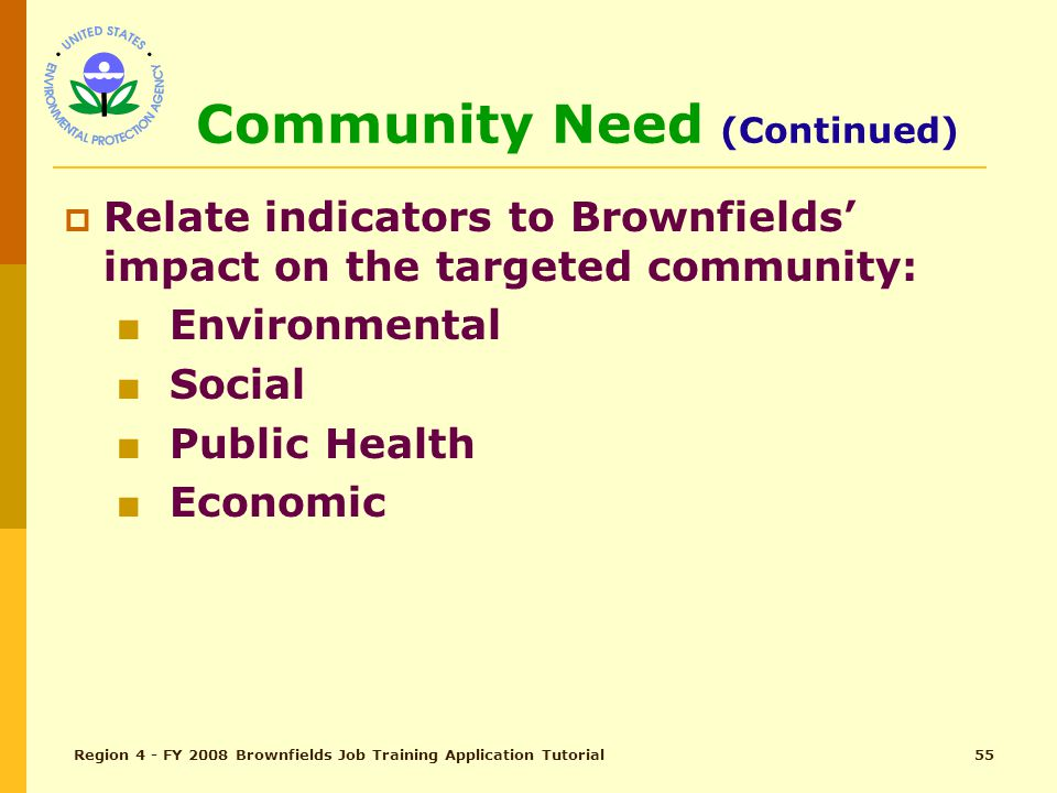 Region 4 - FY 2008 Brownfields Job Training Application Tutorial54 Community Need (pg 28) Total Points – 10 □ □ Personify targeted community ■ Demographics (tip: note sensitive populations) ■ Poverty rate ■ Unemployment rate ■ Any specific health patterns □ □ Impact of indicators on the community