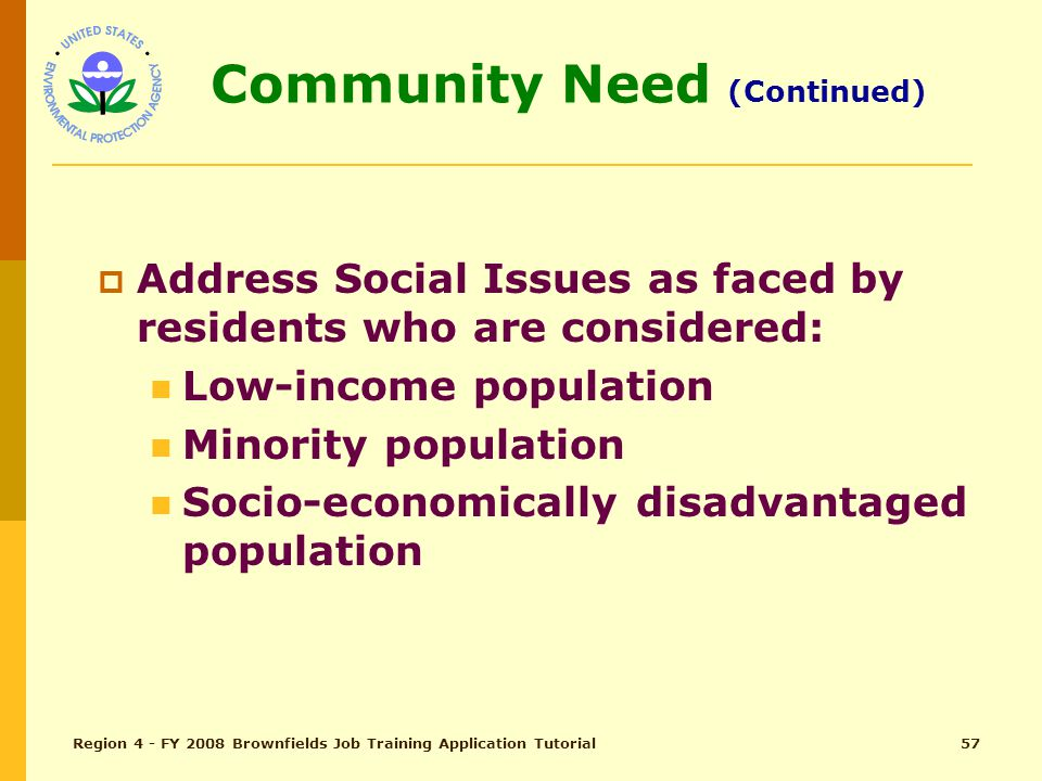 Region 4 - FY 2008 Brownfields Job Training Application Tutorial56 Community Need (Continued)  Environmental Justice Concerns, i.e., Land Filled Sites (high occurrence or risk) High Frequency of Specific Diseases (Asthma, Cancer, Black Lung) High Un-employment rate Sub-standard Housing