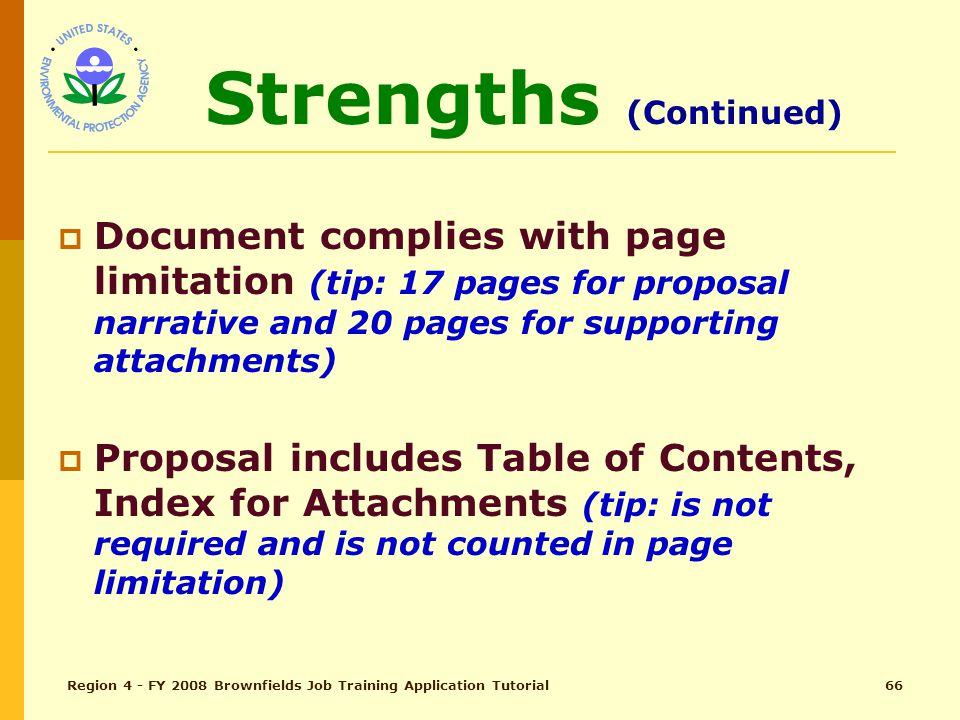 Region 4 - FY 2008 Brownfields Job Training Application Tutorial65 Strengths Proposal is Written Well Pages are labeled and numbered Proposal is organized and follows sequential order of the guidelines for responses