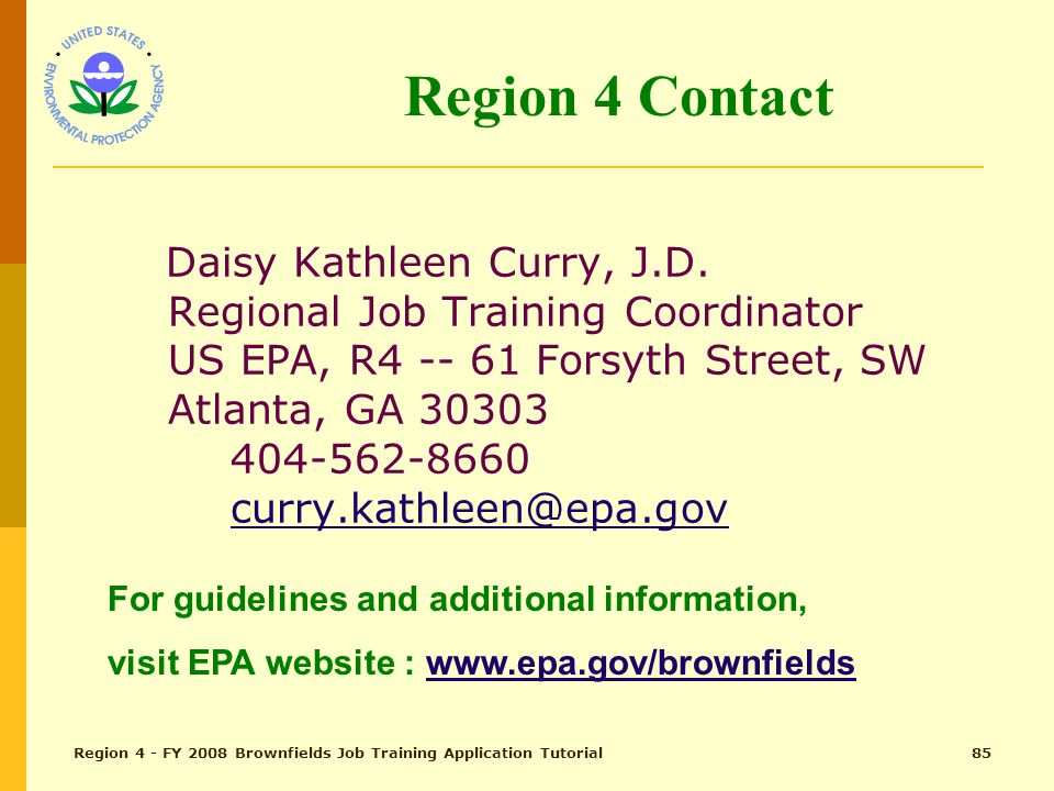 Region 4 - FY 2008 Brownfields Job Training Application Tutorial84 Proposal Assistance FAQs and other significant questions and answers will be posted on the EPA website: www.epa.gov/brownfields under Job Training Grants Additional questions may be submitted electronically to EPA to Kathleen Curry at curry.kathleen@epa.gov and to Joseph Bruss at bruss.joseph@epa.gov To submit questions via the US mail send to: Joseph Bruss, U.S.