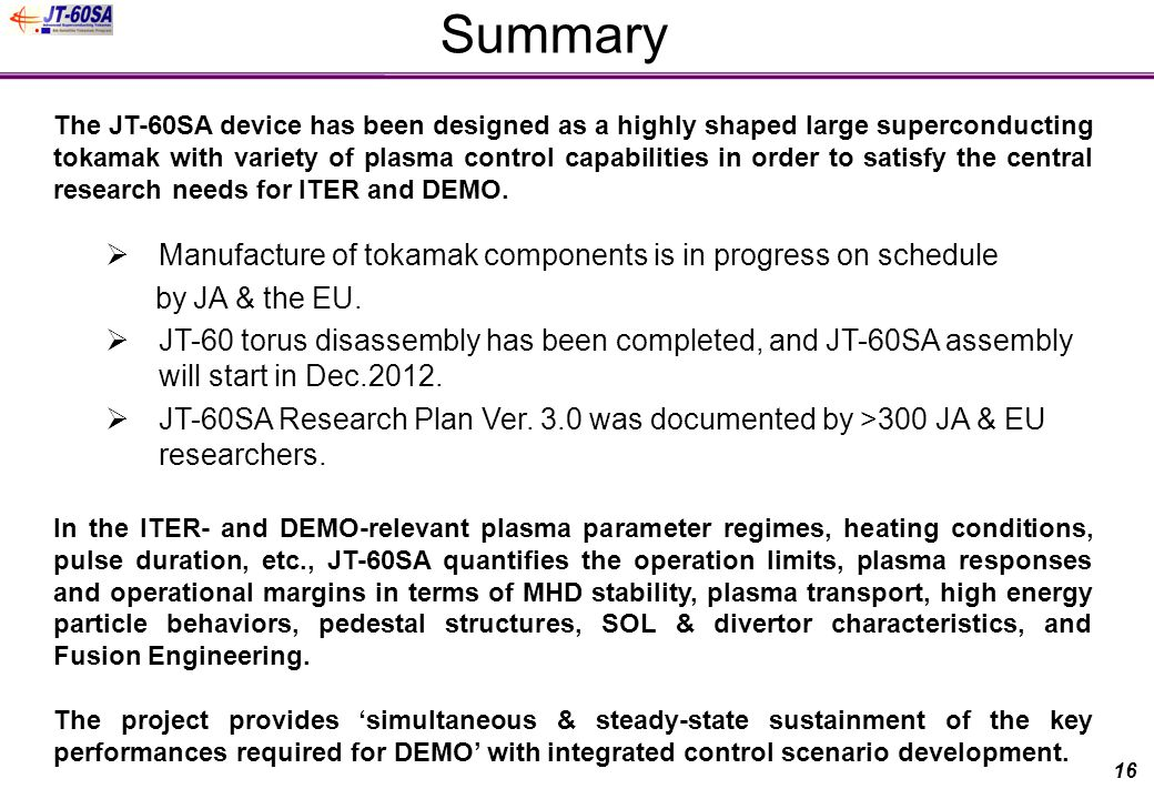 Summary The JT-60SA device has been designed as a highly shaped large superconducting tokamak with variety of plasma control capabilities in order to satisfy the central research needs for ITER and DEMO.