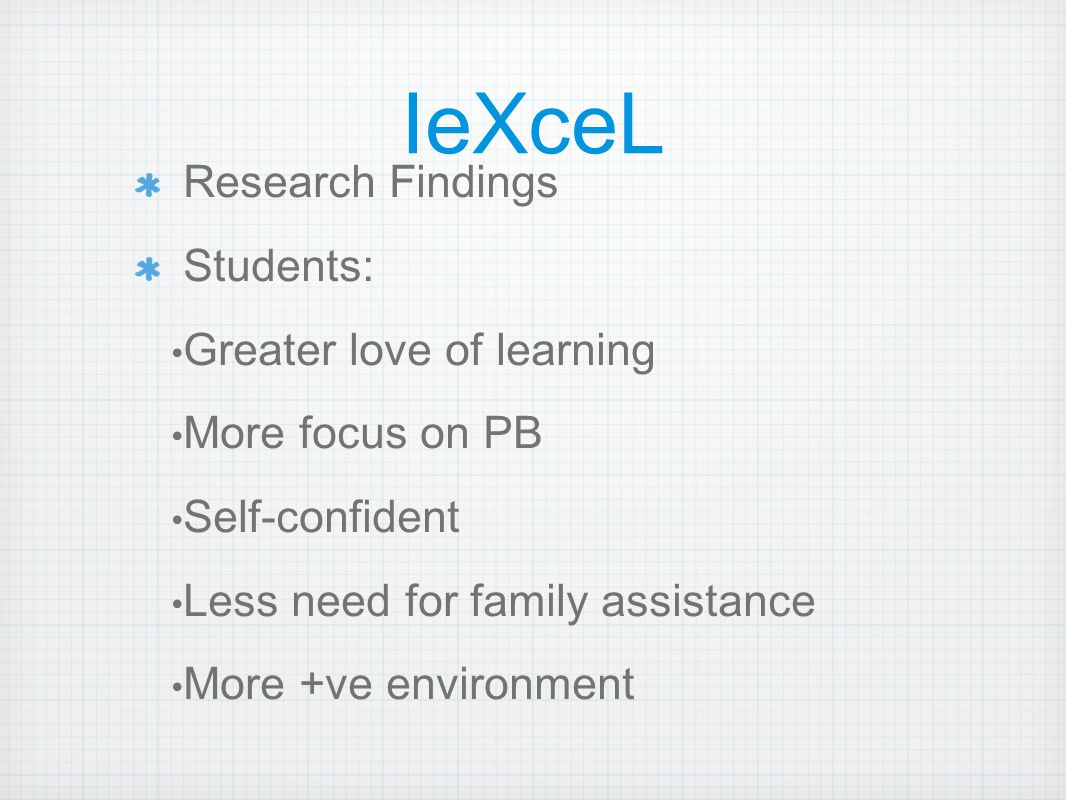 IeXceL Research Findings Students: Greater love of learning More focus on PB Self-confident Less need for family assistance More +ve environment