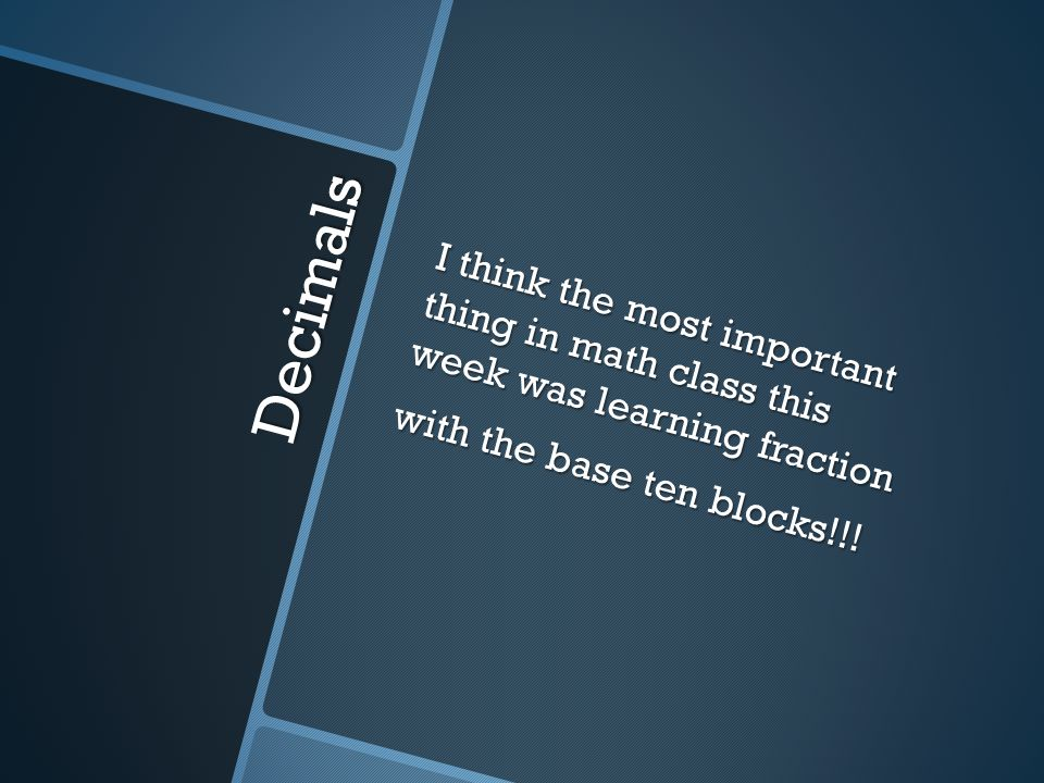 Decimals I think the most important thing in math class this week was learning fraction with the base ten blocks!!!