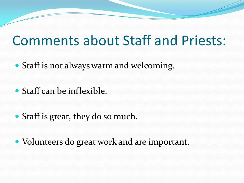 Comments about Staff and Priests: Staff is not always warm and welcoming.