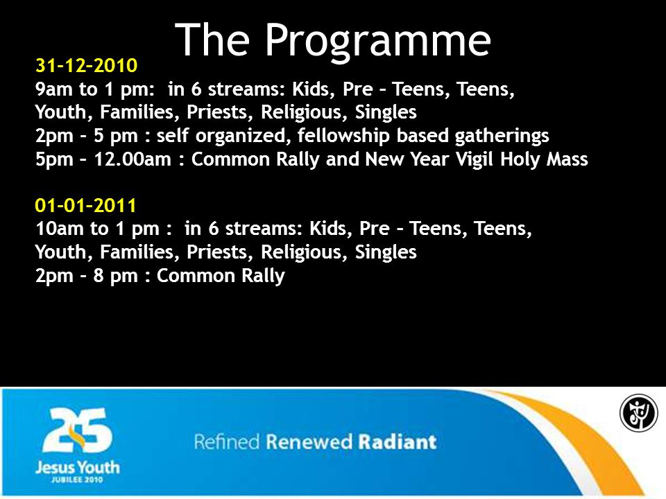 The Programme 31-12–2010 9am to 1 pm: in 6 streams: Kids, Pre – Teens, Teens, Youth, Families, Priests, Religious, Singles 2pm - 5 pm : self organized, fellowship based gatherings 5pm – 12.00am : Common Rally and New Year Vigil Holy Mass 01-01–2011 10am to 1 pm : in 6 streams: Kids, Pre – Teens, Teens, Youth, Families, Priests, Religious, Singles 2pm - 8 pm : Common Rally
